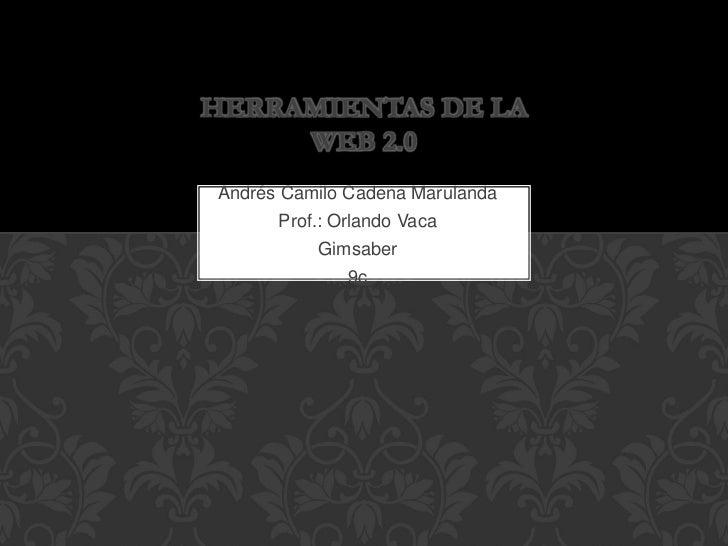 HERRAMIENTAS DE LA     WEB 2.0Andrés Camilo Cadena Marulanda      Prof.: Orlando Vaca          Gimsaber              9c