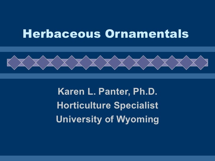 Herbaceous Ornamentals Karen L. Panter, Ph.D. Horticulture Specialist University of Wyoming