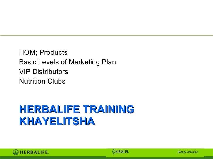 HERBALIFE TRAINING KHAYELITSHA <ul><li>HOM; Products </li></ul><ul><li>Basic Levels of Marketing Plan </li></ul><ul><li>VI...