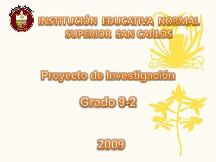 INSTITUCIÓN  EDUCATIVA  NORMAL SUPERIOR  SAN CARLOS<br />Proyecto de Investigación<br />Grado 9-2<br />2009<br />