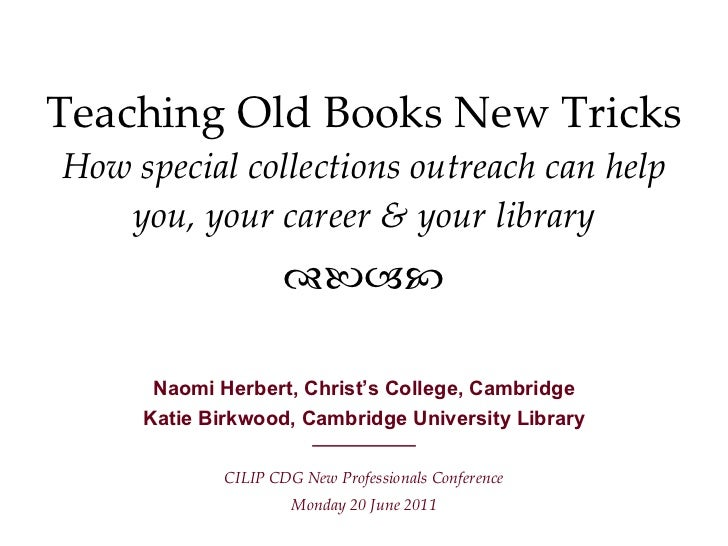 Teaching Old Books New Tricks How special collections outreach can help you, your career & your library <ul><li>Naomi Herb...