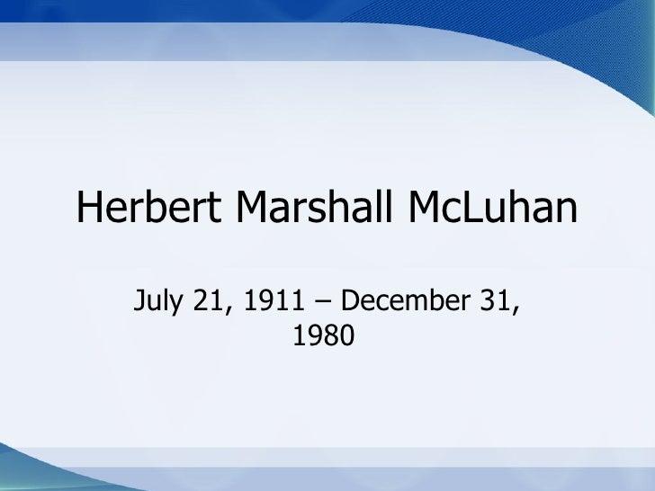 Herbert Marshall McLuhan July 21, 1911 – December 31, 1980