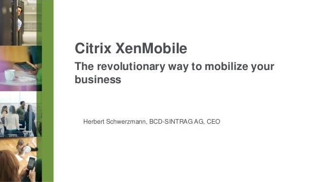 Citrix XenMobile The revolutionary way to mobilize your business  Herbert Schwerzmann, BCD-SINTRAG AG, CEO