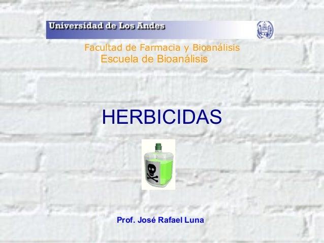 HERBICIDAS Prof. José Rafael Luna Facultad de Farmacia y Bioanálisis Escuela de Bioanálisis