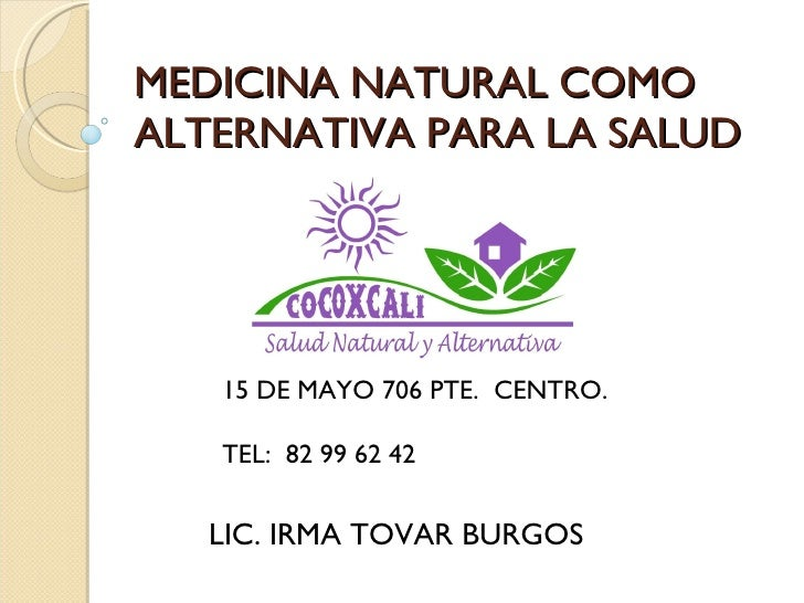 MEDICINA NATURAL COMO ALTERNATIVA PARA LA SALUD LIC. IRMA TOVAR BURGOS 15 DE MAYO 706 PTE.  CENTRO. TEL:  82 99 62 42