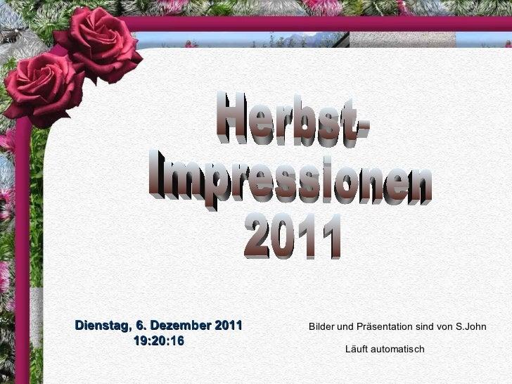 Herbst- Impressionen 2011 Bilder und Präsentation sind von S.John Läuft automatisch Dienstag, 6. Dezember 2011 19:19:45