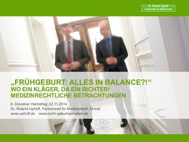"""""""FRÜHGEBURT: ALLES IN BALANCE?!"""" WO EIN KLÄGER, DA EIN RICHTER! MEDIZINRECHTLICHE BETRACHTUNGEN 6. Dresdner Herbsttag; 22...."""
