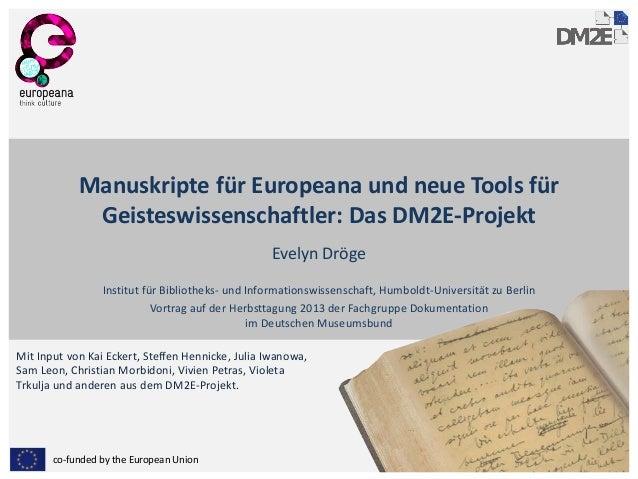 Manuskripte für Europeana und neue Tools für Geisteswissenschaftler: Das DM2E-Projekt Evelyn Dröge Institut für Bibliothek...