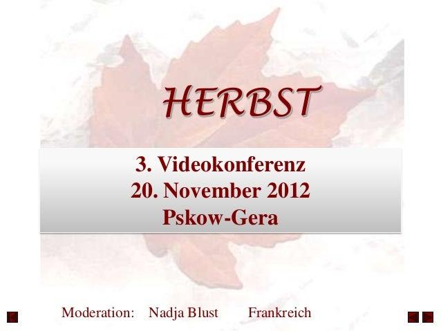 HERBST          3. Videokonferenz          20. November 2012              Pskow-GeraModeration: Nadja Blust   Frankreich