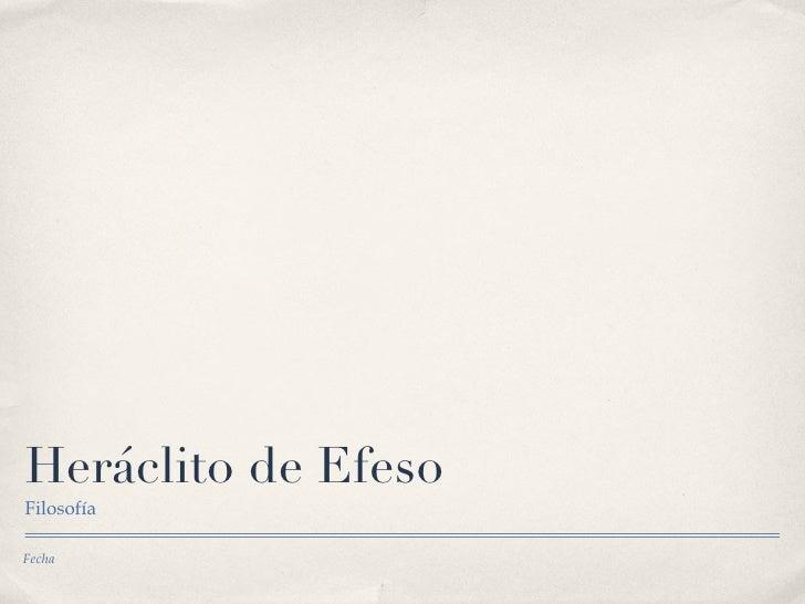 <ul>Heráclito de Efeso </ul><ul>Filosofía </ul><ul>Fecha </ul>