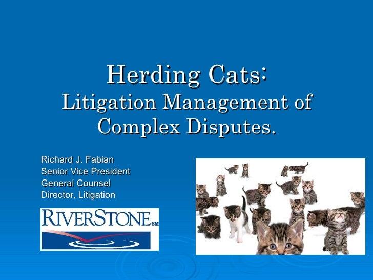 Herding Cats: Litigation Management of Complex Disputes. Richard J. Fabian Senior Vice President General Counsel  Director...