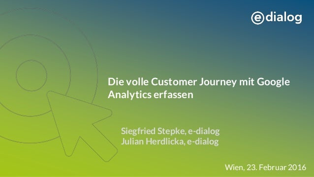 Die volle Customer Journey mit Google Analytics erfassen Siegfried Stepke, e-dialog Julian Herdlicka, e-dialog Wien, 23. F...