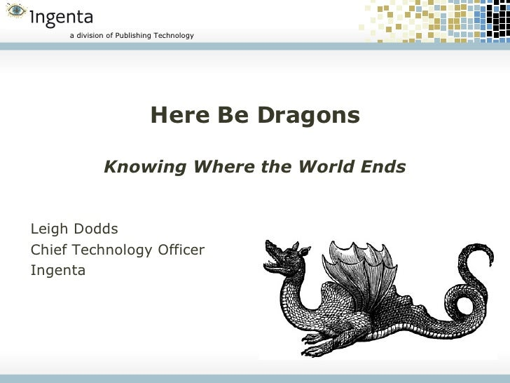 Here Be Dragons Knowing Where the World Ends Leigh Dodds Chief Technology Officer Ingenta