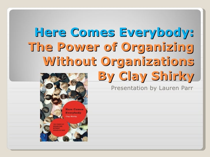 Here Comes Everybody:  The Power of Organizing Without Organizations By Clay Shirky Presentation by Lauren Parr