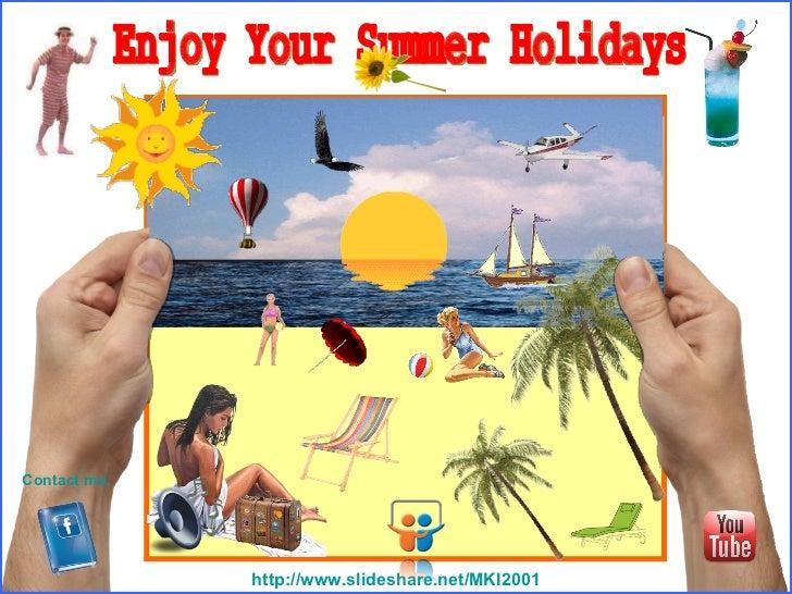 Enjoy Your Summer Holidays http ://www.slideshare.net/MKI2001 Contact me.