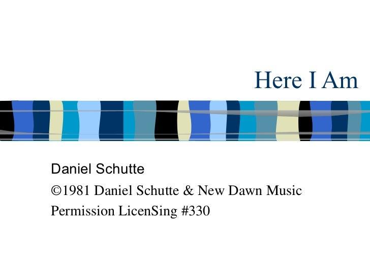 Here I Am Daniel Schutte ©1981 Daniel Schutte & New Dawn Music Permission LicenSing #330