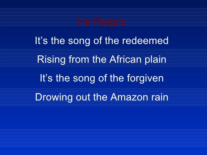 He Reigns It's the song of the redeemed Rising from the African plain It's the song of the forgiven Drowing out the Amazon...