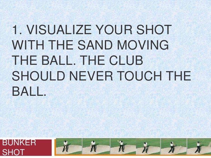 1. Visualize your shot with the sand moving the ball. The club should never touch the ball.<br />BUNKER SHOT<br />