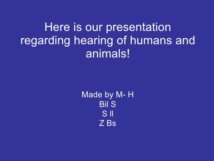 Here is our presentation regarding hearing of humans and animals! Made by M- H Bil S S ll Z Bs