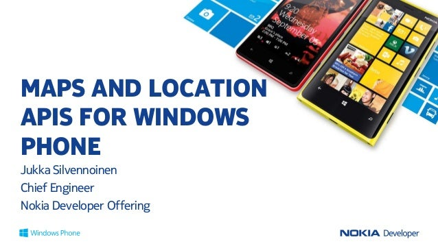 MAPS AND LOCATIONAPIS FOR WINDOWSPHONEJukka SilvennoinenChief EngineerNokia Developer Offering