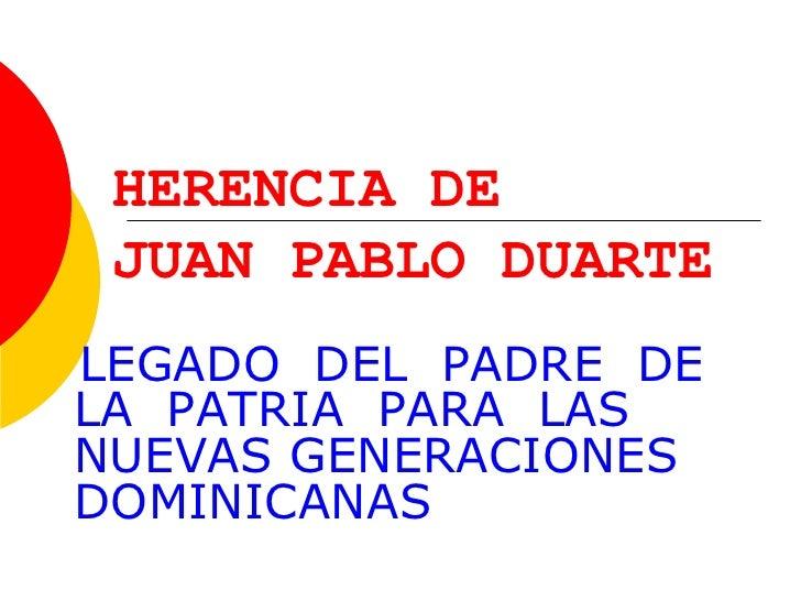 HERENCIA DE  JUAN PABLO DUARTE LEGADO  DEL  PADRE  DE LA  PATRIA  PARA  LAS NUEVAS GENERACIONES DOMINICANAS