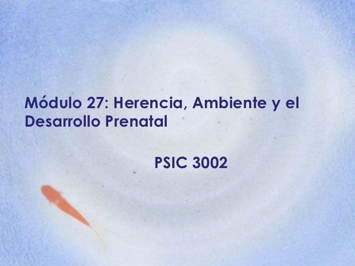 Módulo 27: Herencia, Ambiente y el Desarrollo Prenatal PSIC 3002