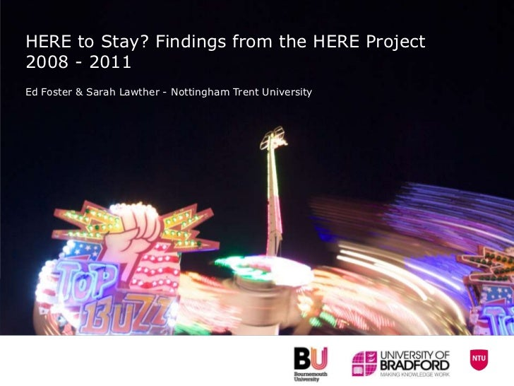HERE to Stay? Findings from the HERE Project2008 - 2011Ed Foster & Sarah Lawther - Nottingham Trent University