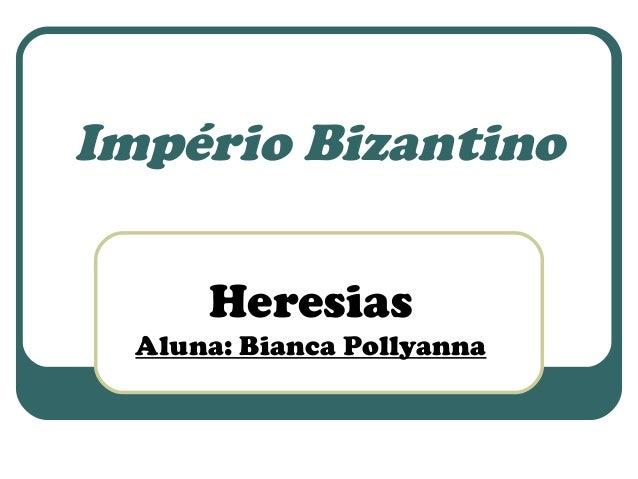 Império Bizantino  Heresias  Aluna: Bianca Pollyanna