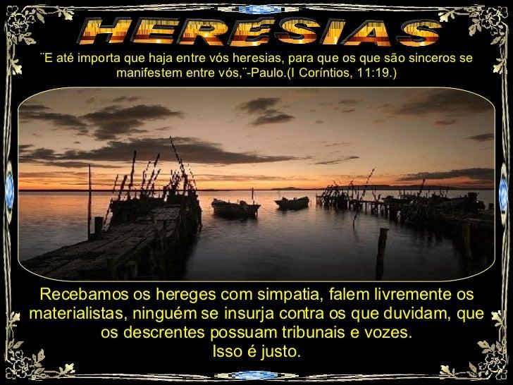 HERESIAS ¨E até importa que haja entre vós heresias, para que os que são sinceros se manifestem entre vós,¨-Paulo.(I Corín...