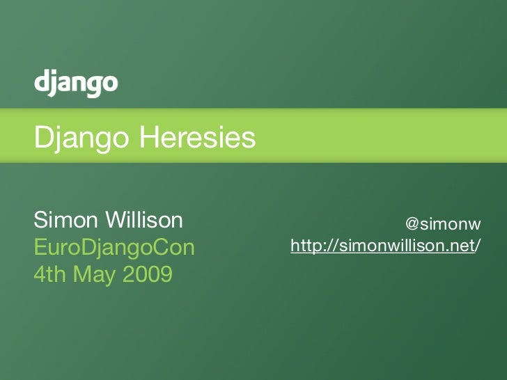 Django Heresies  Simon Willison                  @simonw EuroDjangoCon     http://simonwillison.net/ 4th May 2009