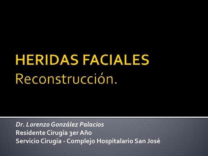HERIDAS FACIALESReconstrucción.<br />Dr. Lorenzo González Palacios<br />Residente Cirugía 3er Año<br />Servicio Cirugía - ...