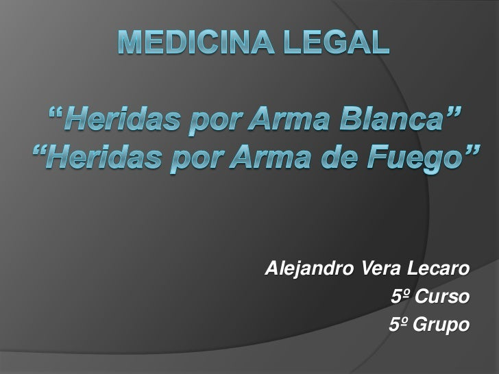 """Medicina Legal""""Heridas por Arma Blanca""""""""Heridas por Arma de Fuego""""<br />Alejandro Vera Lecaro<br />5º Curso<br />5º Grupo<..."""