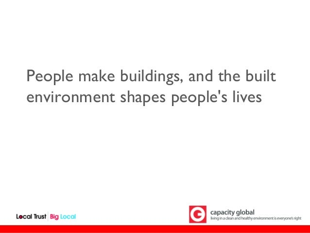 People make buildings, and the builtenvironment shapes peoples lives