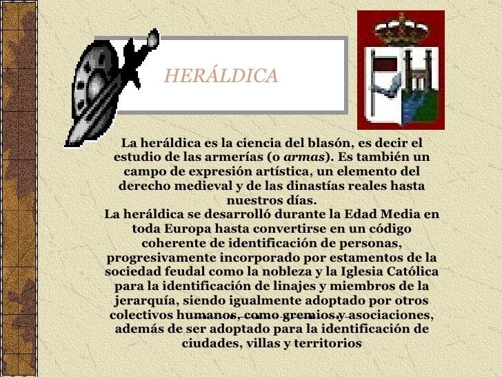 HERÁLDICA La heráldica es la ciencia del blasón, es decir el estudio de las armerías (o  armas ). Es también un campo de e...