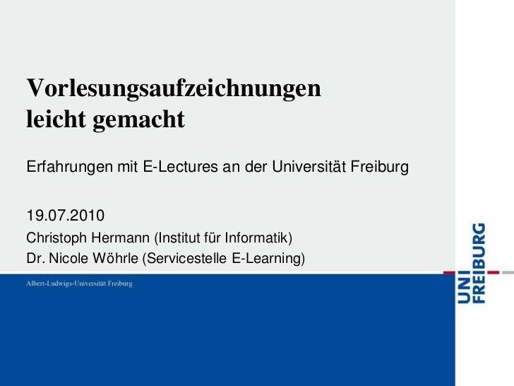 Vorlesungsaufzeichnungenleicht gemachtErfahrungen mit E-Lectures an der Universität Freiburg19.07.2010Christoph Hermann (I...
