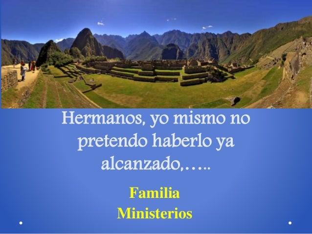 Hermanos, yo mismo no pretendo haberlo ya alcanzado,….. Familia Ministerios