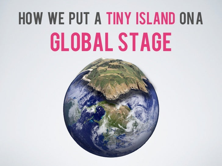 HOW WE PUT A TINY ISLAND ON A    GLOBAL STAGE