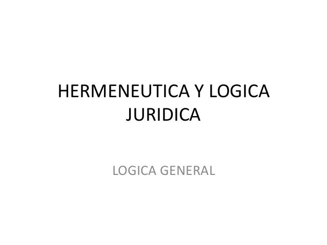 HERMENEUTICA Y LOGICA JURIDICA LOGICA GENERAL