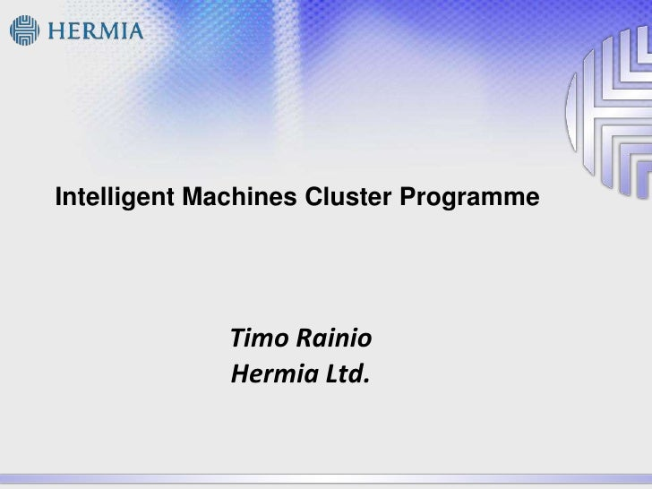 Intelligent Machines ClusterProgramme<br />Timo RainioHermia Ltd.<br />