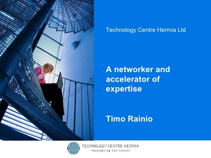 Technology Centre Hermia Ltd A networker and accelerator of expertise Timo Rainio