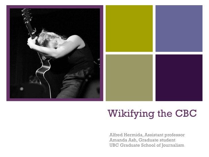 Wikifying the CBC Alfred Hermida, Assistant professor Amanda Ash, Graduate student UBC Graduate School of Journalism