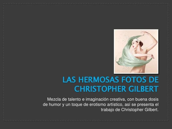 LAS HERMOSAS FOTOS DE             CHRISTOPHER GILBERT  Mezcla de talento e imaginación creativa, con buena dosisde humor y...