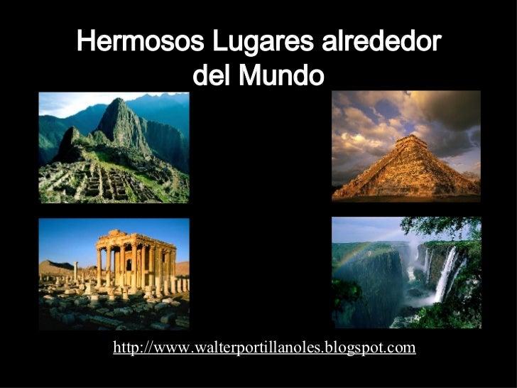 Hermosos Lugares alrededor del Mundo http://www.walterportillanoles.blogspot.com