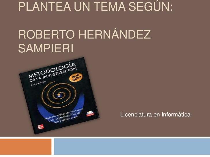 PLANTEA UN TEMA SEGÚN:ROBERTO HERNÁNDEZSAMPIERI              Licenciatura en Informática