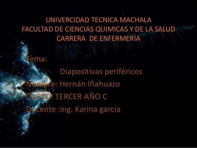 UNIVERCIDAD TECNICA MACHALA FACULTAD DE CIENCIAS QUIMICAS Y DE LA SALUD CARRERA DE ENFERMERIA  Tema:  Diapositivas perifér...