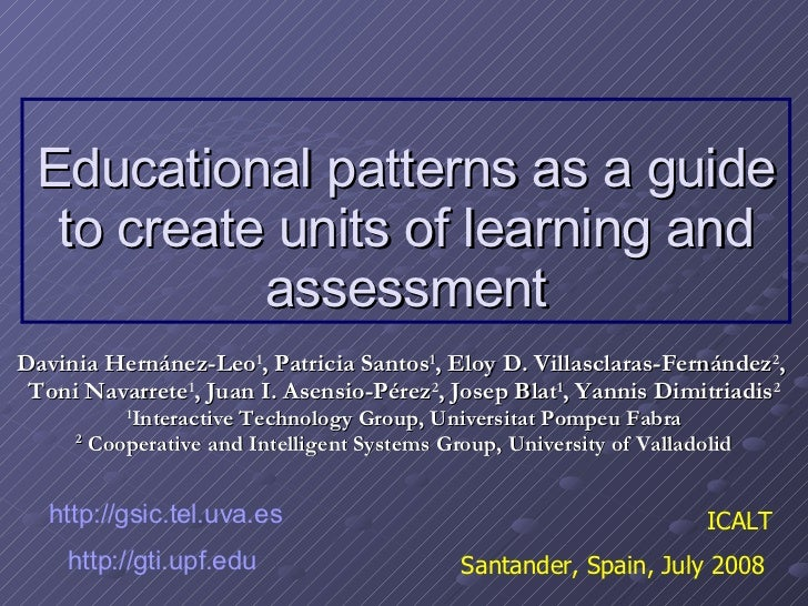 Educational patterns as a guide to create units of learning and assessment Davinia Hernánez-Leo 1 , Patricia Santos 1 , El...
