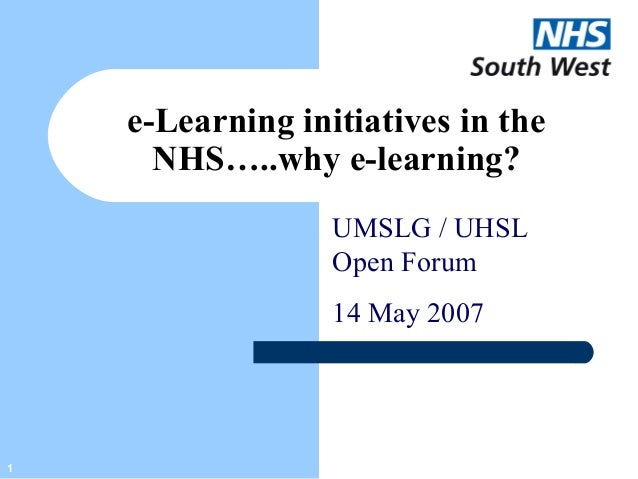 1 e-Learning initiatives in the NHS…..why e-learning? UMSLG / UHSL Open Forum 14 May 2007