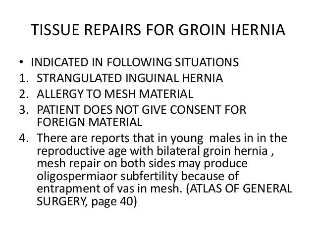 TISSUE REPAIRS FOR GROIN HERNIA• INDICATED IN FOLLOWING SITUATIONS1. STRANGULATED INGUINAL HERNIA2. ALLERGY TO MESH MATERI...