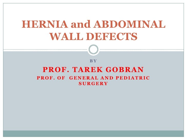 BY<br />PROF. TAREK GOBRAN<br />PROF. of  GENERAL and PEDIATRIC SURGERY <br />HERNIA and ABDOMINAL WALL DEFECTS<br />