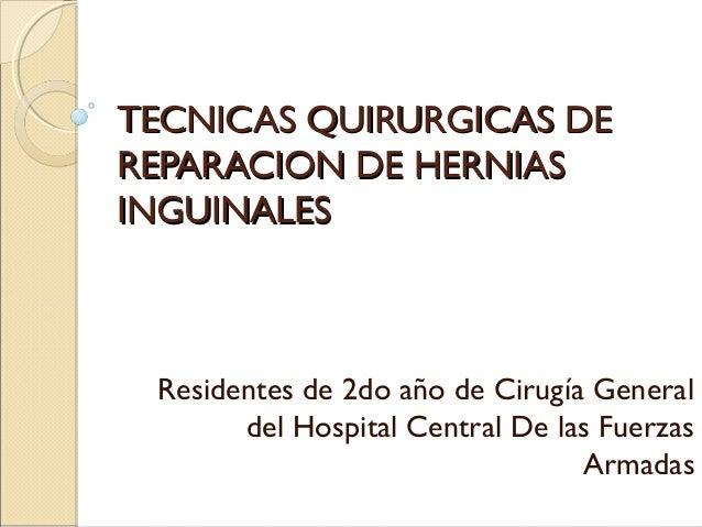 TECNICAS QUIRURGICAS DETECNICAS QUIRURGICAS DE REPARACION DE HERNIASREPARACION DE HERNIAS INGUINALESINGUINALES Residentes ...